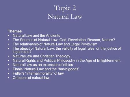 Topic 2 Natural Law Themes Natural Law and the Ancients The Sources of Natural Law: God, Revelation, Reason, Nature? The relationship of Natural Law and.