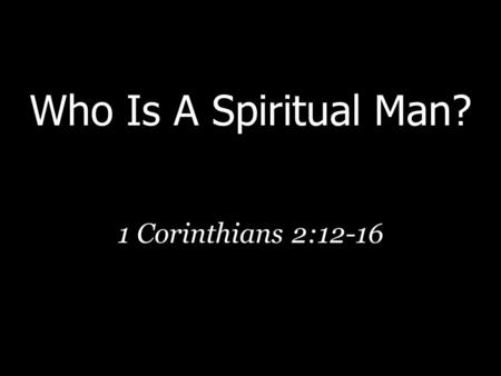 "Who Is A Spiritual Man? 1 Corinthians 2:12-16. Natural/Spiritual Contrast  The difference rests on reception (1 Cor. 2:12)  ""The spirit of the world"""