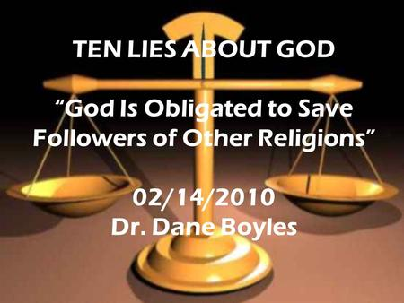 "TEN LIES ABOUT GOD ""God Is Obligated to Save Followers of Other Religions"" 02/14/2010 Dr. Dane Boyles."