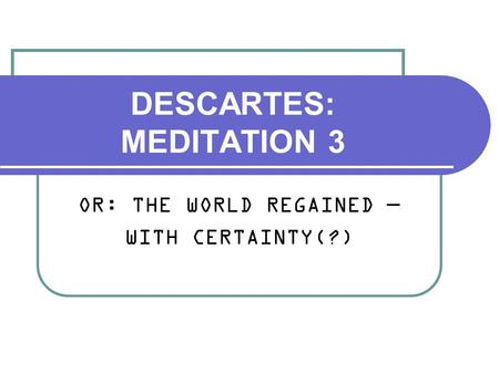DESCARTES: MEDITATION 3 OR: THE WORLD REGAINED — WITH CERTAINTY(?)