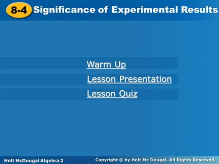 Holt McDougal Algebra 2 8-4 Significance of Experimental Results 8-4 Significance of Experimental Results Holt Algebra 2 Warm Up Warm Up Lesson Presentation.