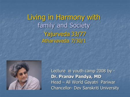 Living in Harmony with family and Society Yajurveda 33/77 Atharvaveda 7/30/1 Lecture in youth camp 2008 by - Dr. Pranav Pandya, MD Head – All World Gayatri.