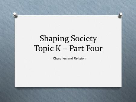 Shaping Society Topic K – Part Four - Churches and Religion.