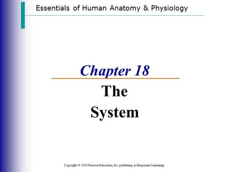 Essentials of Human Anatomy & Physiology Copyright © 2003 Pearson Education, Inc. publishing as Benjamin Cummings Chapter 18 The System.