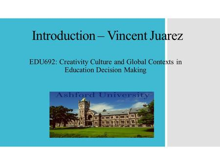 Introduction – Vincent Juarez EDU692: Creativity Culture and Global Contexts in Education Decision Making.