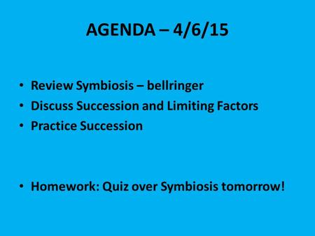 AGENDA – 4/6/15 Review Symbiosis – bellringer Discuss Succession and Limiting Factors Practice Succession Homework: Quiz over Symbiosis tomorrow!