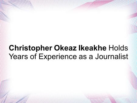 Christopher Okeaz Ikeakhe Holds Years of Experience as a Journalist.