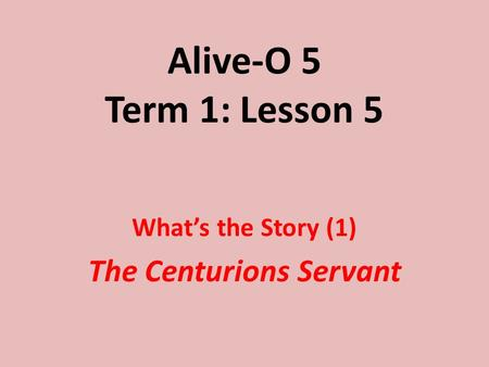 Alive-O 5 Term 1: Lesson 5 What's the Story (1) The Centurions Servant.