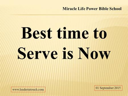 Best time to Serve is Now 01 September 2015 Miracle Life Power Bible School www.leaderintouch.com.