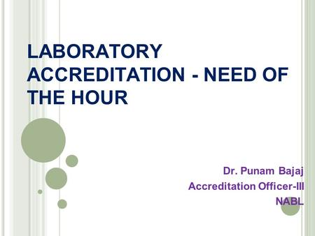 LABORATORY ACCREDITATION - NEED OF THE HOUR Dr. Punam Bajaj Accreditation Officer-III NABL.