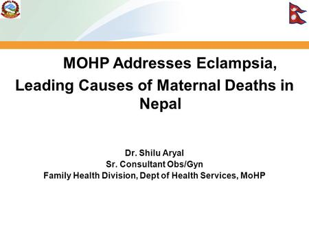 MOHP Addresses Eclampsia, Leading Causes of Maternal Deaths in Nepal Dr. Shilu Aryal Sr. Consultant Obs/Gyn Family Health Division, Dept of Health Services,
