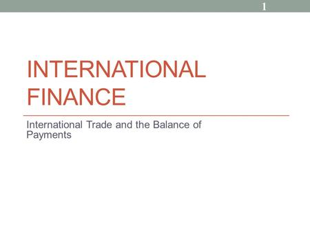 INTERNATIONAL FINANCE International Trade and the Balance of Payments 1.