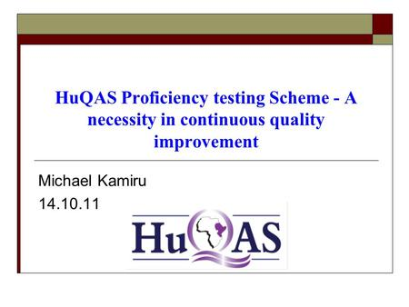 HuQAS Proficiency testing Scheme - A necessity in continuous quality improvement Michael Kamiru 14.10.11.