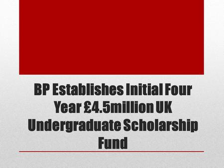 BP Establishes Initial Four Year £4.5million UK Undergraduate Scholarship Fund.