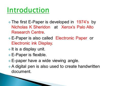  The first E-Paper is developed in 1974's by Nicholas K Sheridon at Xerox's Palo Alto Research Centre.  E-Paper is also called Electronic Paper or Electronic.