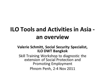 ILO Tools and Activities in Asia - an overview Valerie Schmitt, Social Security Specialist, ILO DWT Bangkok Skill Training Workshop to diagnostic the extension.