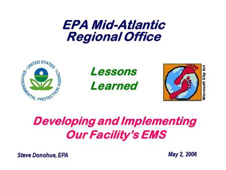 EPA Mid-Atlantic Regional Office Developing and Implementing Our Facility's EMS Our Facility's EMS May 2, 2006 May 2, 2006 Steve Donohue, EPA Steve Donohue,