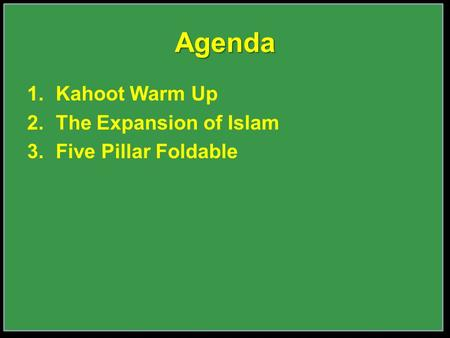 1.Kahoot Warm Up 2.The Expansion of Islam 3.Five Pillar Foldable Agenda.