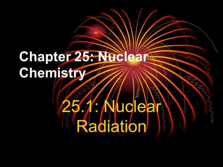 Chapter 25: Nuclear Chemistry 25.1: Nuclear Radiation.