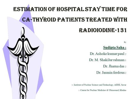 ESTIMATION OF HOSPITAL STAY TIME FOR CA-THYROID PATIENTS TREATED WITH RADIOIODINE-131 By Sudipta Saha 1 Dr. Ashoke kumar paul 2 Dr. M. Shakilur rahman.