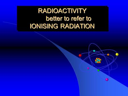 RADIOACTIVITY better to refer to IONISING RADIATION.