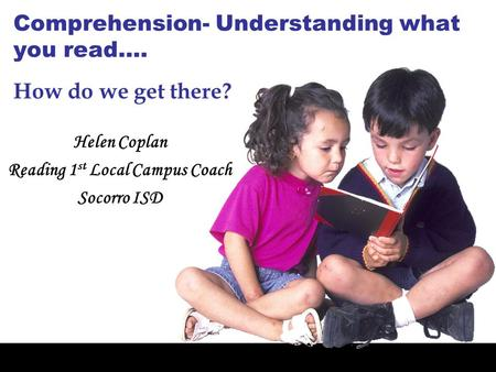 Comprehension- Understanding what you read…. Helen Coplan Reading 1 st Local Campus Coach Socorro ISD How do we get there?