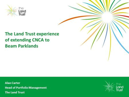The Land Trust experience of extending CNCA to Beam Parklands Alan Carter Head of Portfolio Management The Land Trust.