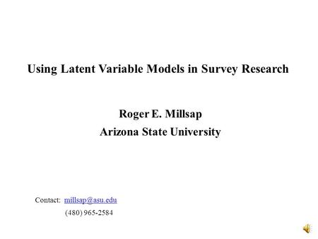 Using Latent Variable Models in Survey Research Roger E. Millsap Arizona State University Contact: (480) 965-2584.