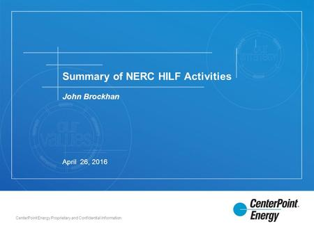 CenterPoint Energy Proprietary and Confidential Information John Brockhan Summary of NERC HILF Activities April 26, 2016.