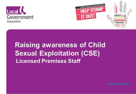 Raising awareness of Child Sexual Exploitation (CSE) Licensed Premises Staff www.local.gov.uk/cse.