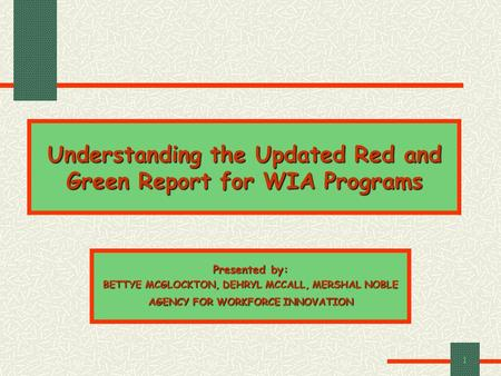 1 Understanding the Updated Red and Green Report for WIA Programs Presented by: BETTYE MCGLOCKTON, DEHRYL MCCALL, MERSHAL NOBLE AGENCY FOR WORKFORCE INNOVATION.