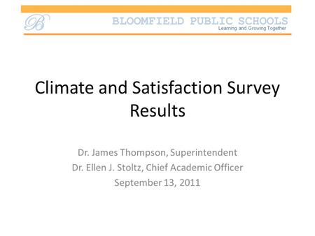 BLOOMFIELD PUBLIC SCHOOLS B Learning and Growing Together Climate and Satisfaction Survey Results Dr. James Thompson, Superintendent Dr. Ellen J. Stoltz,
