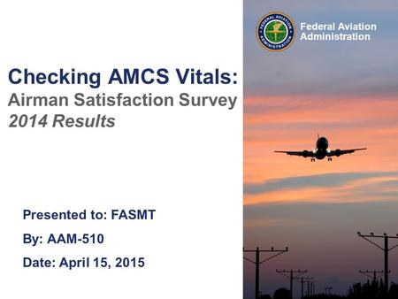 Presented to: FASMT By: AAM-510 Date: April 15, 2015 Federal Aviation Administration Checking AMCS Vitals: Airman Satisfaction Survey 2014 Results.