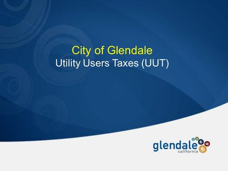 City of Glendale Utility Users Taxes (UUT). Historical Perspective of the Glendale UUT  Established in 1969  City Councils made several times over the.