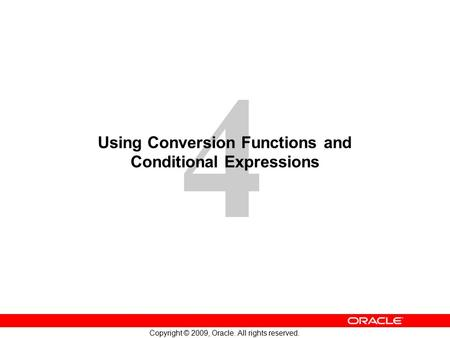 4 Copyright © 2009, Oracle. All rights reserved. Using Conversion Functions and Conditional Expressions.
