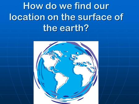 How do we find our location on the surface of the earth?