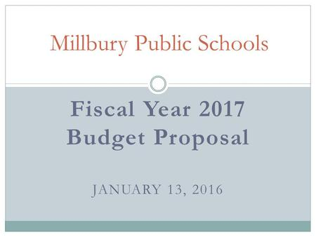 Fiscal Year 2017 Budget Proposal JANUARY 13, 2016 Millbury Public Schools.