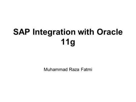 SAP Integration with Oracle 11g Muhammad Raza Fatmi.