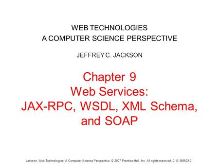 Jackson, Web Technologies: A Computer Science Perspective, © 2007 Prentice-Hall, Inc. All rights reserved. 0-13-185603-0 Chapter 9 Web Services: JAX-RPC,