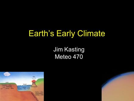 Earth's Early Climate Jim Kasting Meteo 470. Solar luminosity versus time See The Earth System, ed. 2, Fig. 1-12 The fundamental problem of long-term.