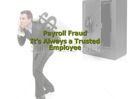Payroll Fraud It's Always a Trusted Employee Allegation:  Falsification of timesheets and leave records  Received special assignment pay for which.
