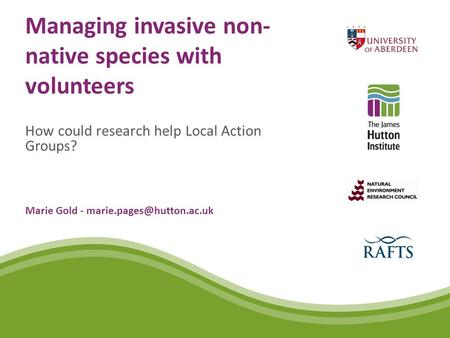 Managing invasive non- native species with volunteers How could research help Local Action Groups? Marie Gold -