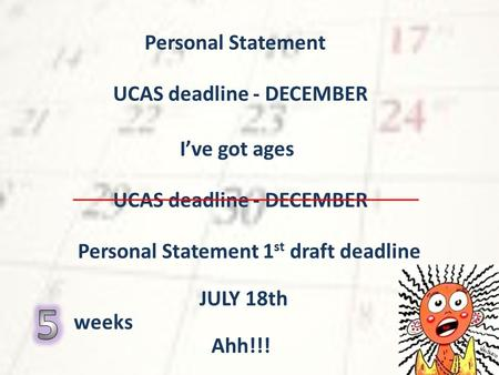 Personal Statement UCAS deadline - DECEMBER I've got ages Personal Statement 1 st draft deadline JULY 18th Ahh!!! weeks.