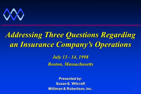 0 July 13 - 14, 1998 Boston, Massachusetts Presented by: Susan E. Witcraft Milliman & Robertson, Inc. Addressing Three Questions Regarding an Insurance.