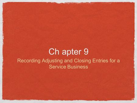 Ch apter 9 Recording Adjusting and Closing Entries for a Service Business.