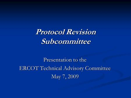 Protocol Revision Subcommittee Presentation to the ERCOT Technical Advisory Committee May 7, 2009.