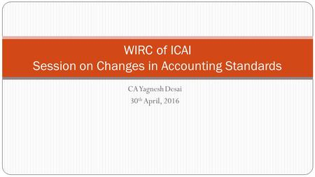 CA Yagnesh Desai 30 th April, 2016 WIRC of ICAI Session on Changes in Accounting Standards.