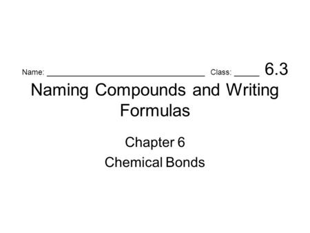 Name: _____________________________________ Class: ______ 6.3 Naming Compounds and Writing Formulas Chapter 6 Chemical Bonds.