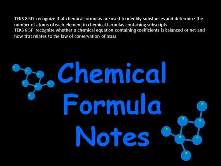 Chemical Formula Notes TEKS 8.5D recognize that chemical formulas are used to identify substances and determine the number of atoms of each element in.