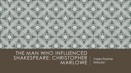 THE MAN WHO INFLUENCED SHAKESPEARE: CHRISTOPHER MARLOWE Casey Thomas ENGL261.